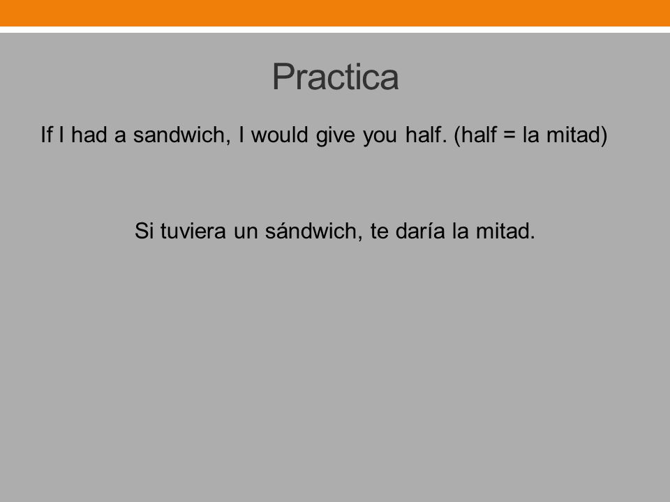 Practica If I had a sandwich, I would give you half.