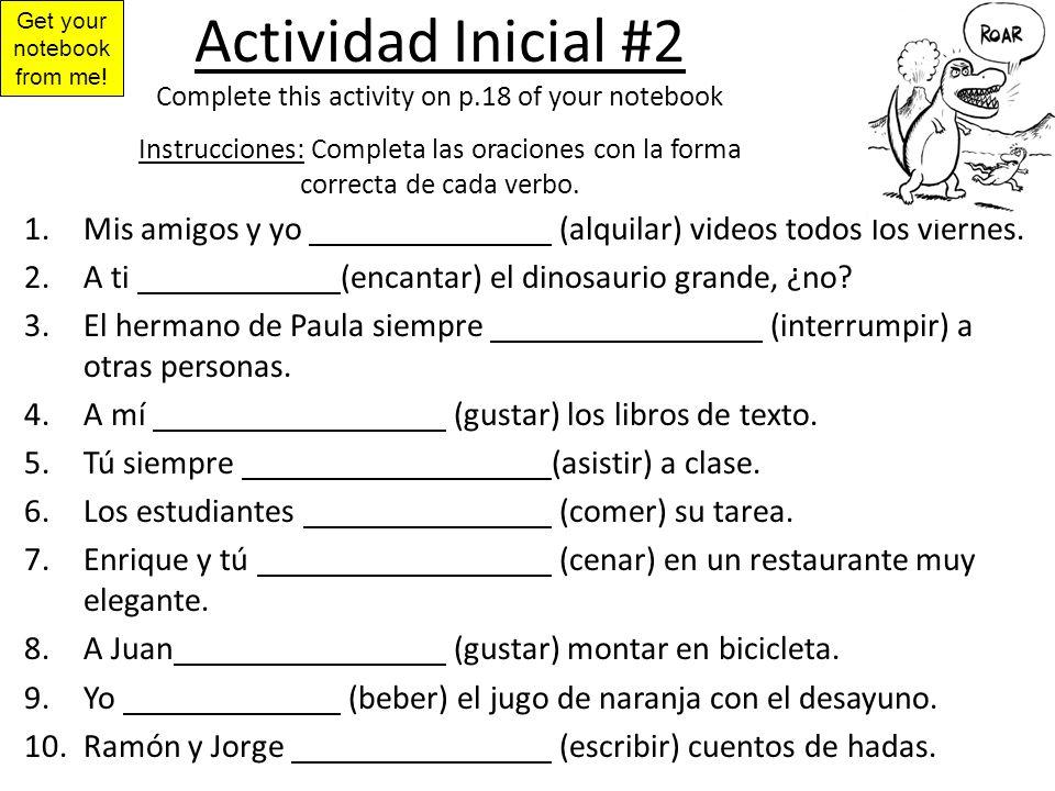 Actividad Inicial #2 Complete this activity on p.18 of your notebook Instrucciones: Completa las oraciones con la forma correcta de cada verbo. 1.Mis