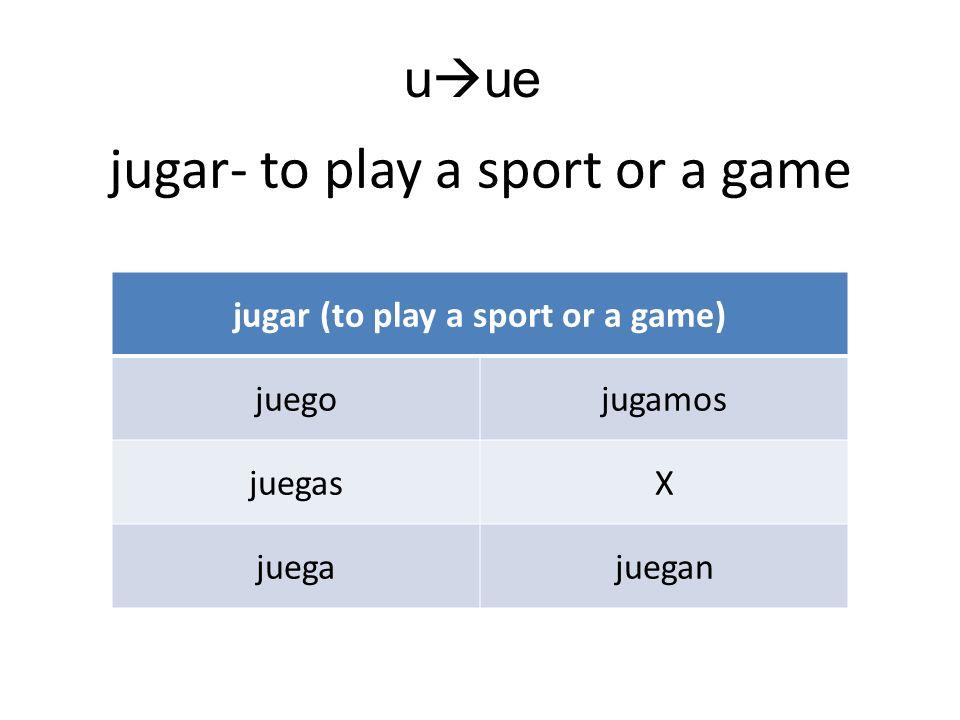 jugar- to play a sport or a game jugar (to play a sport or a game) juegojugamos juegasX juegajuegan u ue