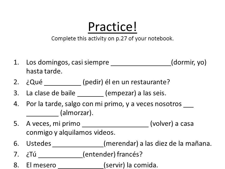 Practice! Complete this activity on p.27 of your notebook. 1.Los domingos, casi siempre (dormir, yo) hasta tarde. 2.¿Qué (pedir) él en un restaurante?