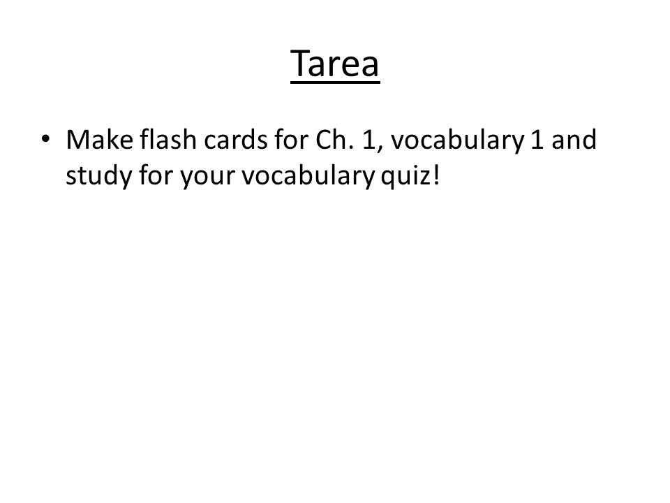 Tarea Make flash cards for Ch. 1, vocabulary 1 and study for your vocabulary quiz!