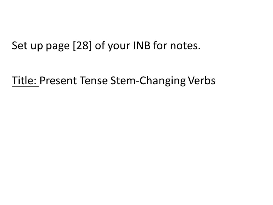 Set up page [28] of your INB for notes. Title: Present Tense Stem-Changing Verbs