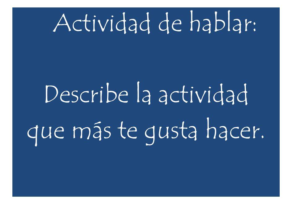 Actividad de hablar: Describe la actividad que más te gusta hacer.