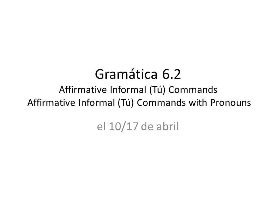 Gramática 6.2 Affirmative Informal (Tú) Commands Affirmative Informal (Tú) Commands with Pronouns el 10/17 de abril