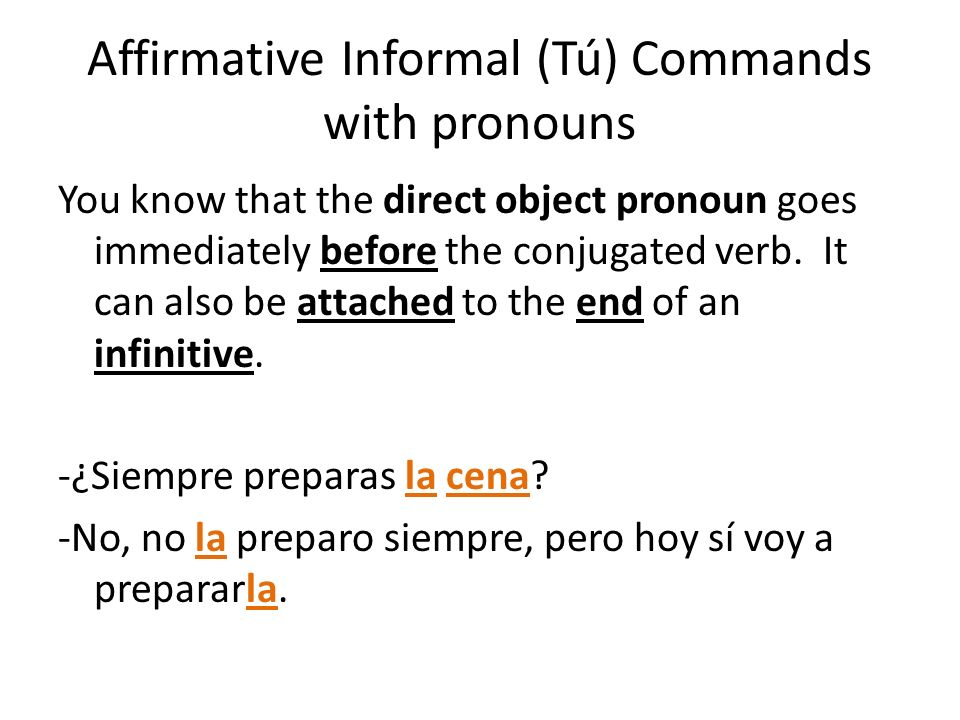 Affirmative Informal (Tú) Commands with pronouns You know that the direct object pronoun goes immediately before the conjugated verb. It can also be a