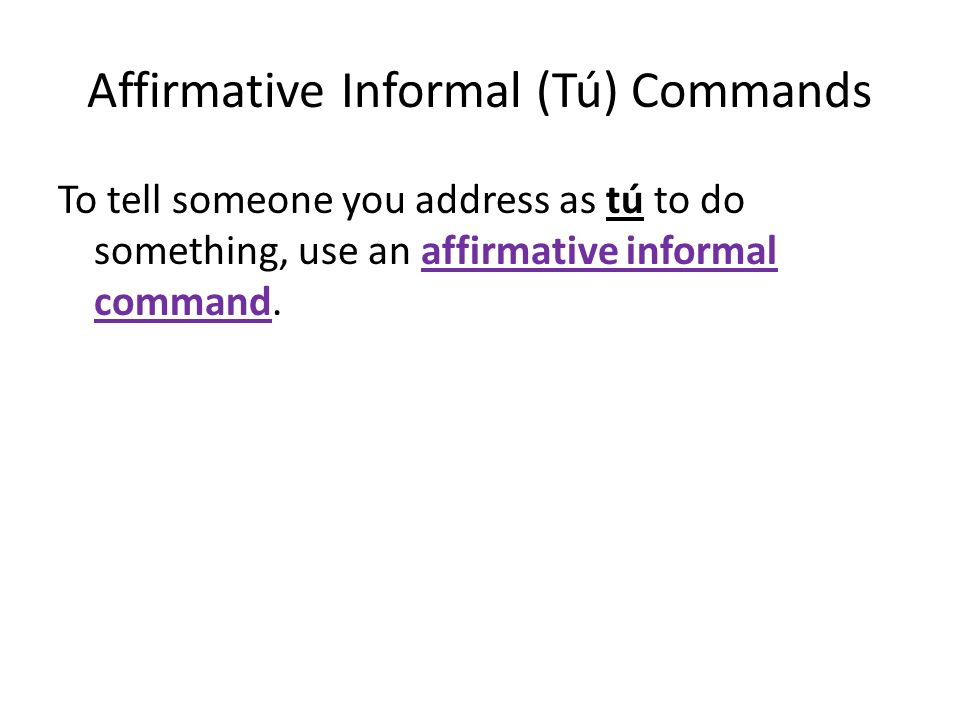 Affirmative Informal (Tú) Commands To tell someone you address as tú to do something, use an affirmative informal command.