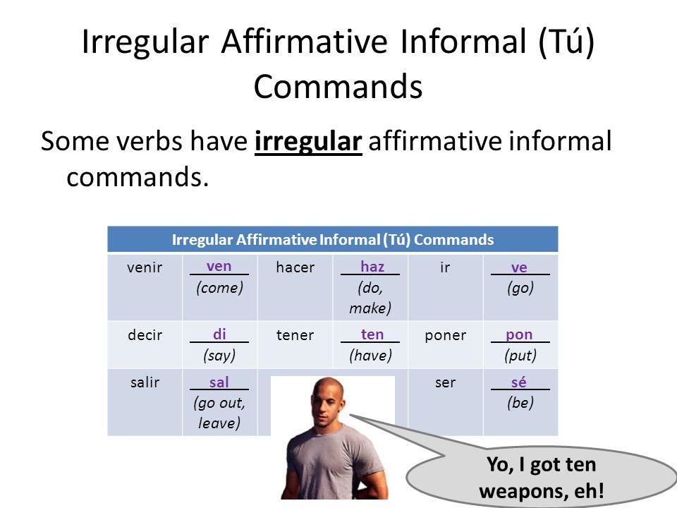 Irregular Affirmative Informal (Tú) Commands Some verbs have irregular affirmative informal commands. Irregular Affirmative Informal (Tú) Commands ven