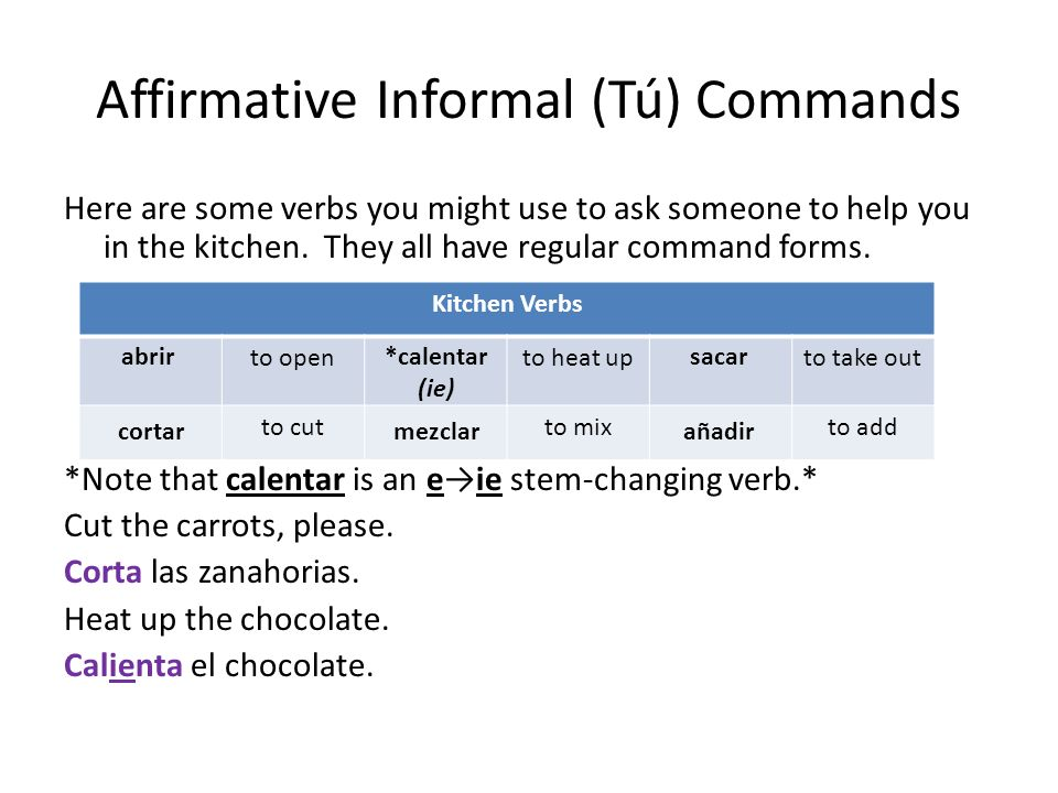 Affirmative Informal (Tú) Commands Here are some verbs you might use to ask someone to help you in the kitchen. They all have regular command forms. *