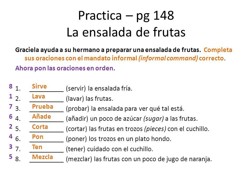 Practica – pg 148 La ensalada de frutas Graciela ayuda a su hermano a preparar una ensalada de frutas. Completa sus oraciones con el mandato informal
