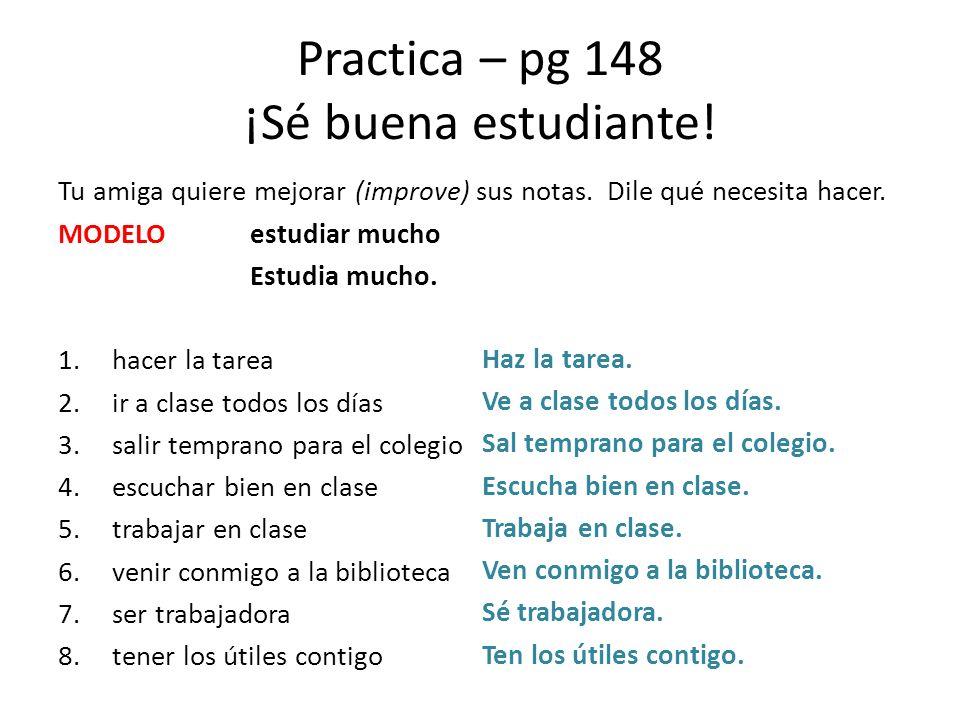 Practica – pg 148 ¡Sé buena estudiante! Tu amiga quiere mejorar (improve) sus notas. Dile qué necesita hacer. MODELOestudiar mucho Estudia mucho. 1.ha