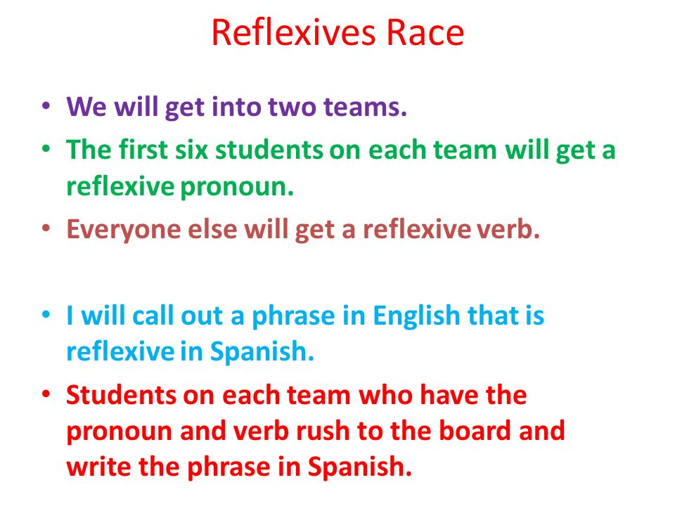 Reflexives Race We will get into two teams. The first six students on each team will get a reflexive pronoun. Everyone else will get a reflexive verb.