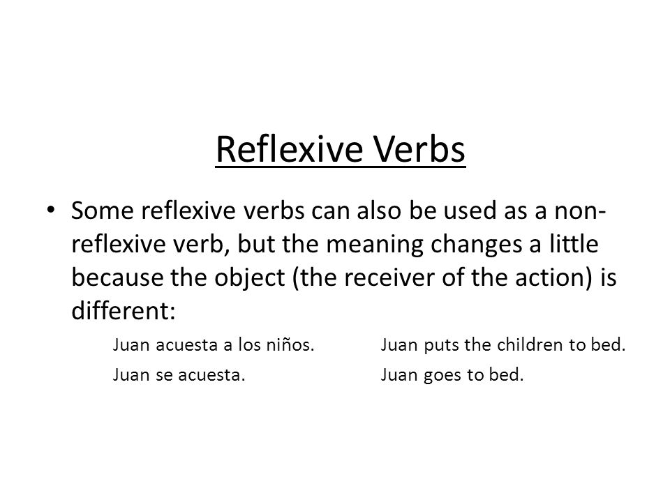 Reflexive Verbs Some reflexive verbs can also be used as a non- reflexive verb, but the meaning changes a little because the object (the receiver of t