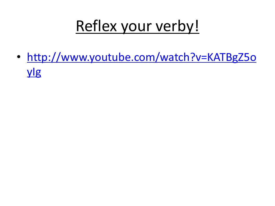 Reflex your verby! http://www.youtube.com/watch?v=KATBgZ5o yIg http://www.youtube.com/watch?v=KATBgZ5o yIg