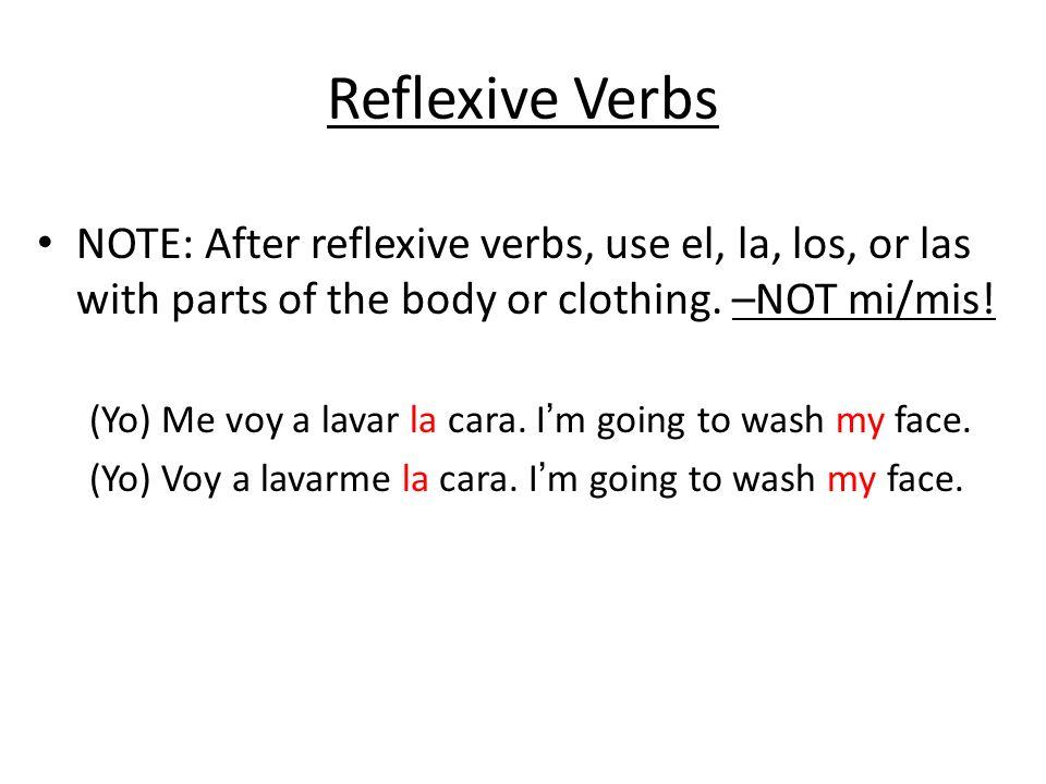 Reflexive Verbs NOTE: After reflexive verbs, use el, la, los, or las with parts of the body or clothing. –NOT mi/mis! (Yo) Me voy a lavar la cara. Im