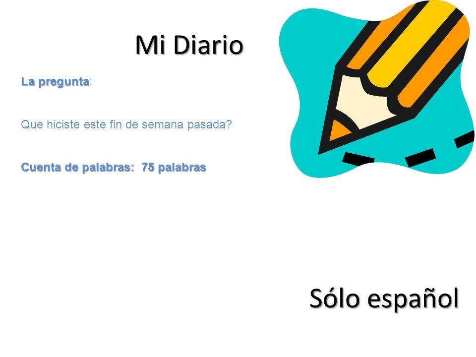 Mi Diario La pregunta La pregunta: Que hiciste este fin de semana pasada? Cuenta de palabras: 75 palabras Sólo español