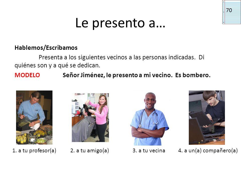 Le presento a… Hablemos/Escribamos Presenta a los siguientes vecinos a las personas indicadas. Di quiénes son y a qué se dedican. MODELOSeñor Jiménez,