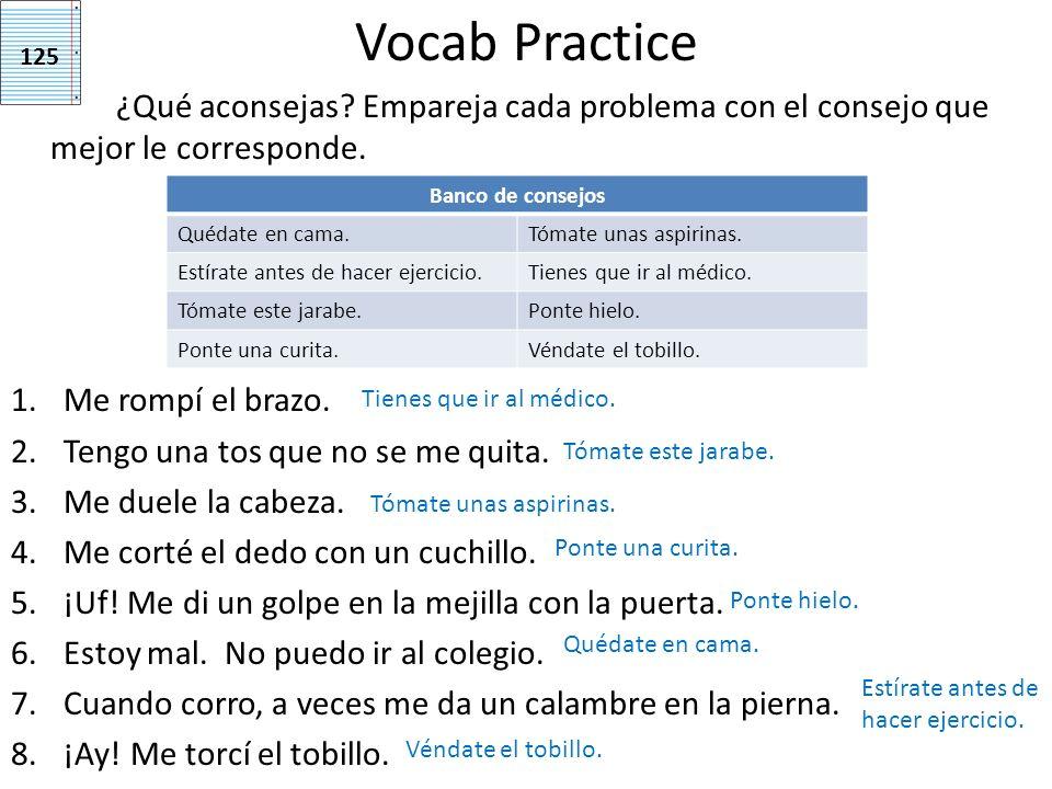 Vocab Practice ¿Qué aconsejas? Empareja cada problema con el consejo que mejor le corresponde. 1.Me rompí el brazo. 2.Tengo una tos que no se me quita