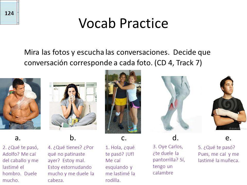 Vocab Practice Mira las fotos y escucha las conversaciones. Decide que conversación corresponde a cada foto. (CD 4, Track 7) a. b. c. d. e. 124 1. Hol