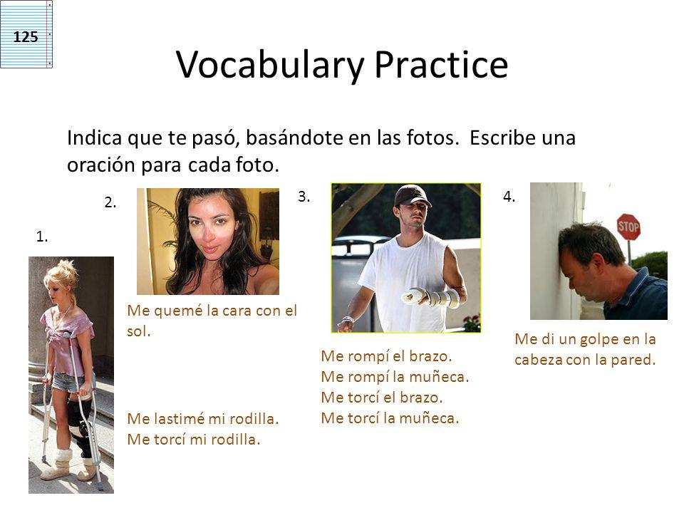 Vocabulary Practice Indica que te pasó, basándote en las fotos. Escribe una oración para cada foto. 1. 2. 3.4. Me lastimé mi rodilla. Me torcí mi rodi