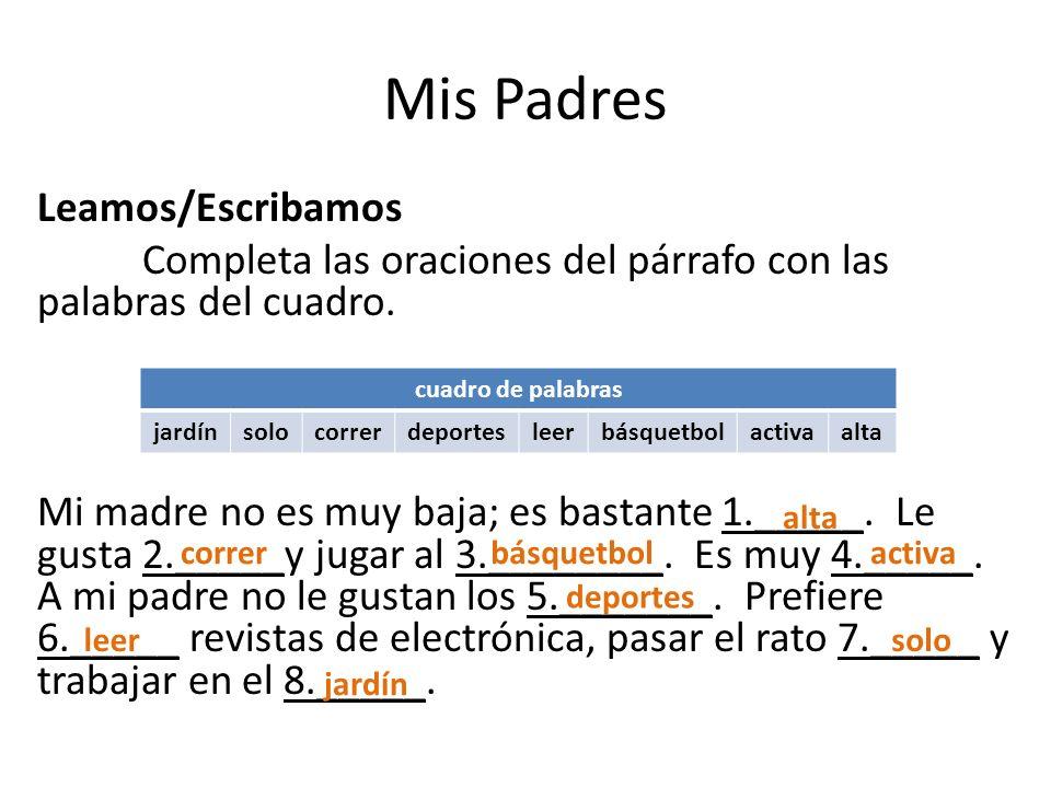 Mis Padres Leamos/Escribamos Completa las oraciones del párrafo con las palabras del cuadro. Mi madre no es muy baja; es bastante 1._____. Le gusta 2.