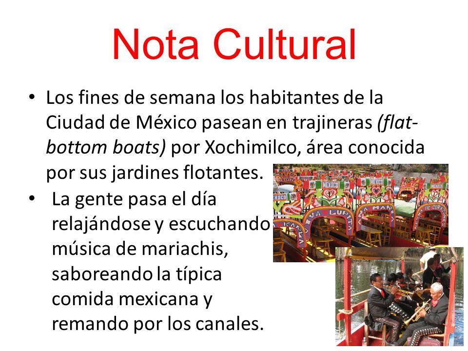 Nota Cultural Los fines de semana los habitantes de la Ciudad de México pasean en trajineras (flat- bottom boats) por Xochimilco, área conocida por su