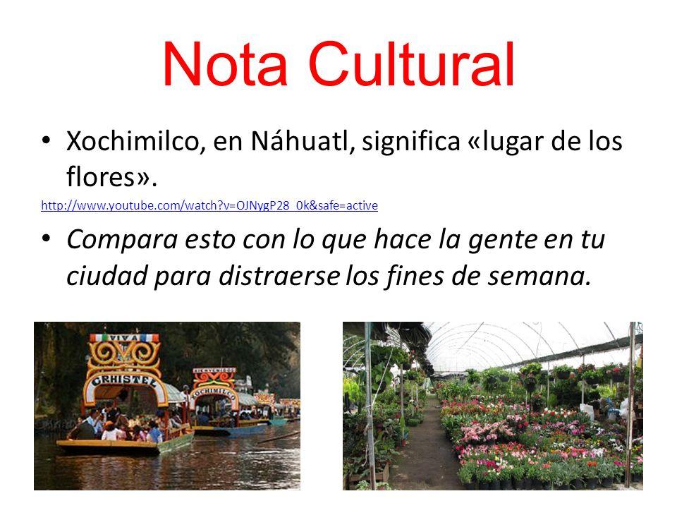 Nota Cultural Xochimilco, en Náhuatl, significa «lugar de los flores». http://www.youtube.com/watch?v=OJNygP28_0k&safe=active Compara esto con lo que