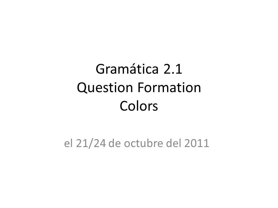 Gramática 2.1 Question Formation Colors el 21/24 de octubre del 2011
