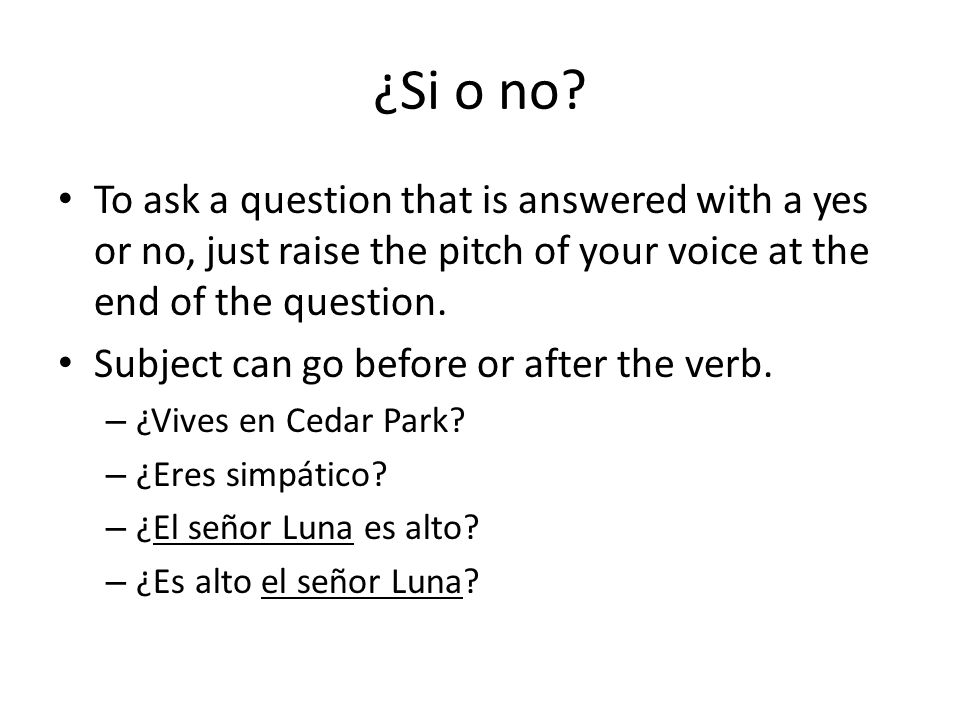 ¿Si o no? To ask a question that is answered with a yes or no, just raise the pitch of your voice at the end of the question. Subject can go before or