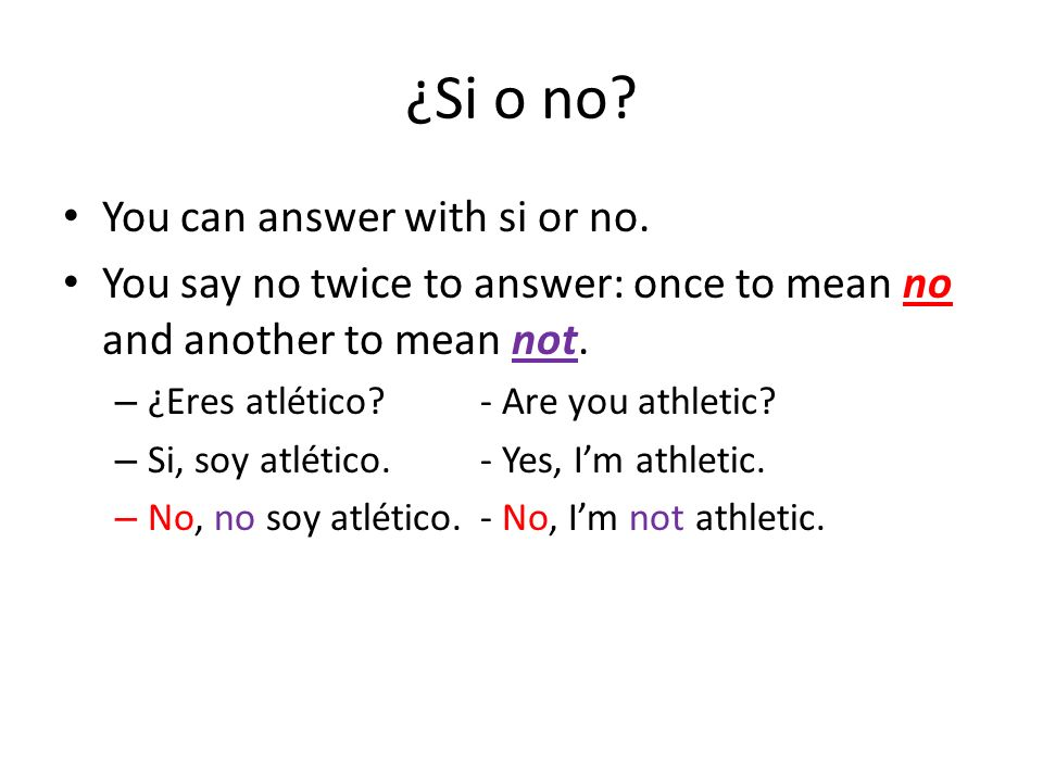 ¿Si o no? You can answer with si or no. You say no twice to answer: once to mean no and another to mean not. – ¿Eres atlético?- Are you athletic? – Si