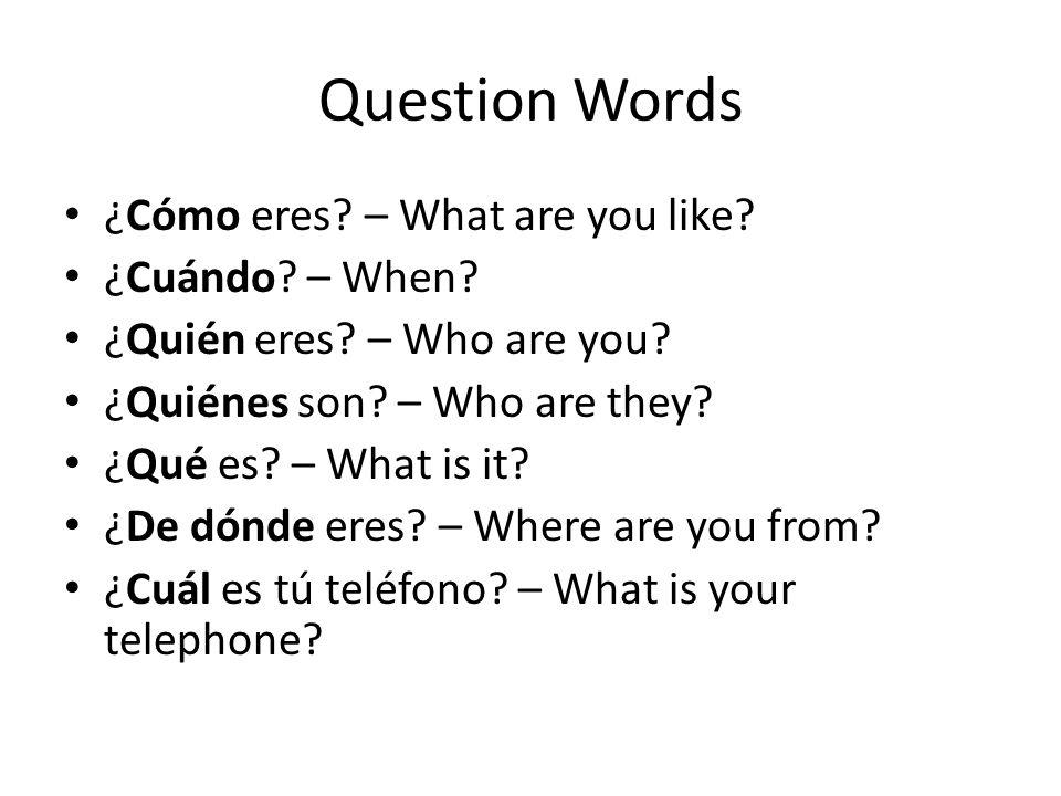 Question Words ¿Cómo eres? – What are you like? ¿Cuándo? – When? ¿Quién eres? – Who are you? ¿Quiénes son? – Who are they? ¿Qué es? – What is it? ¿De