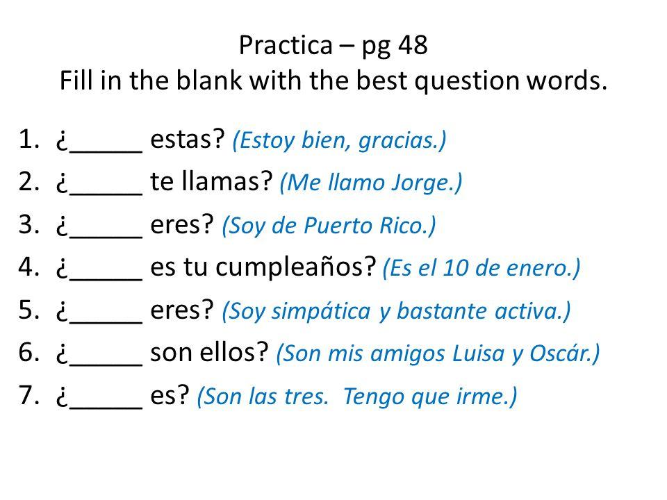 Practica – pg 48 Fill in the blank with the best question words. 1.¿_____ estas? (Estoy bien, gracias.) 2.¿_____ te llamas? (Me llamo Jorge.) 3.¿_____