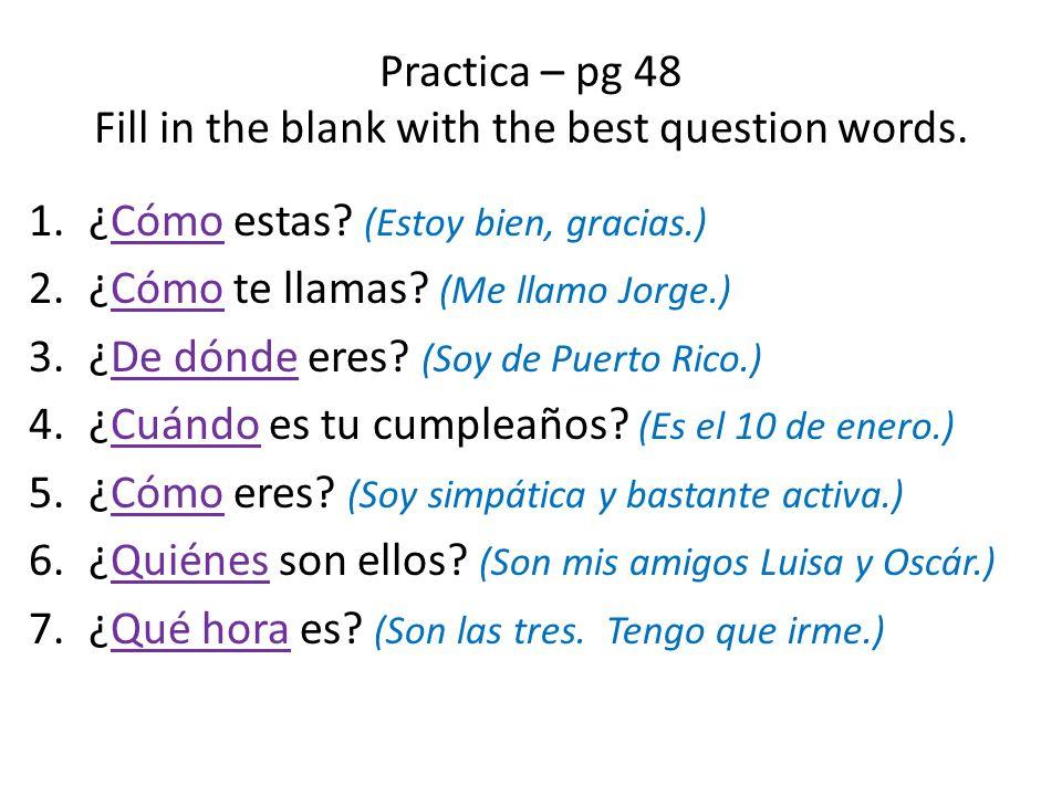 Practica – pg 48 Fill in the blank with the best question words. 1.¿Cómo estas? (Estoy bien, gracias.) 2.¿Cómo te llamas? (Me llamo Jorge.) 3.¿De dónd