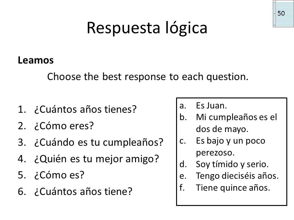 Respuesta lógica Leamos Choose the best response to each question. 1.¿Cuántos años tienes? 2.¿Cómo eres? 3.¿Cuándo es tu cumpleaños? 4.¿Quién es tu me