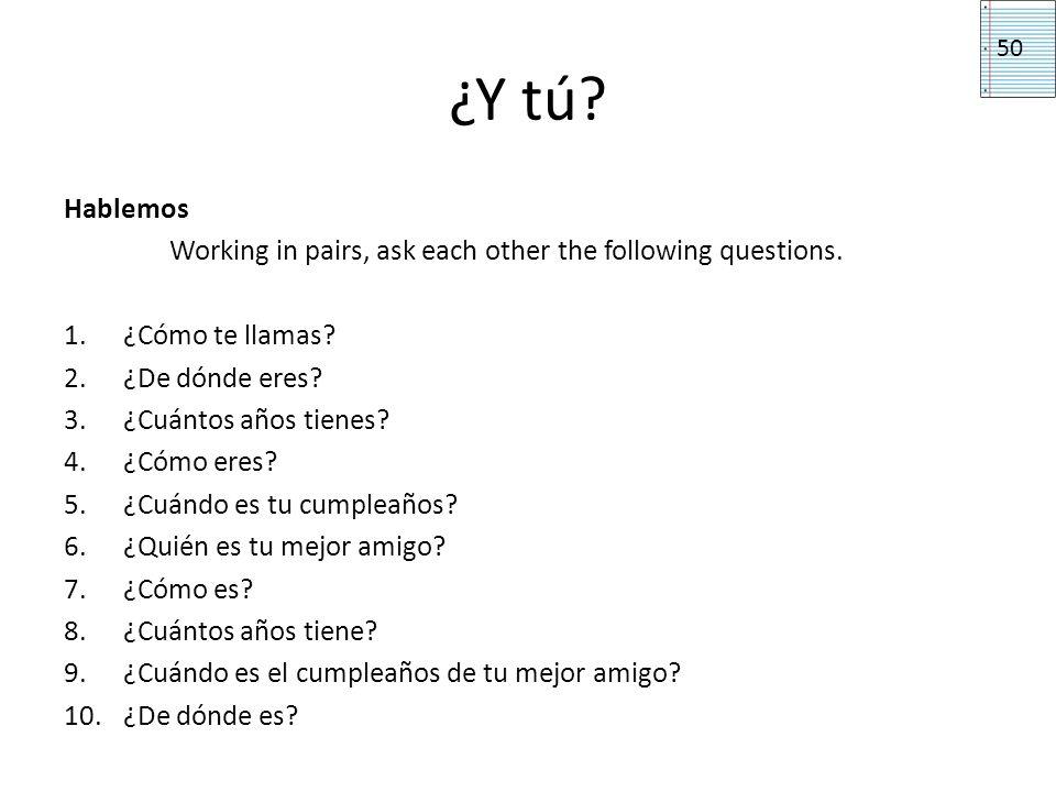 ¿Y tú? Hablemos Working in pairs, ask each other the following questions. 1.¿Cómo te llamas? 2.¿De dónde eres? 3.¿Cuántos años tienes? 4.¿Cómo eres? 5