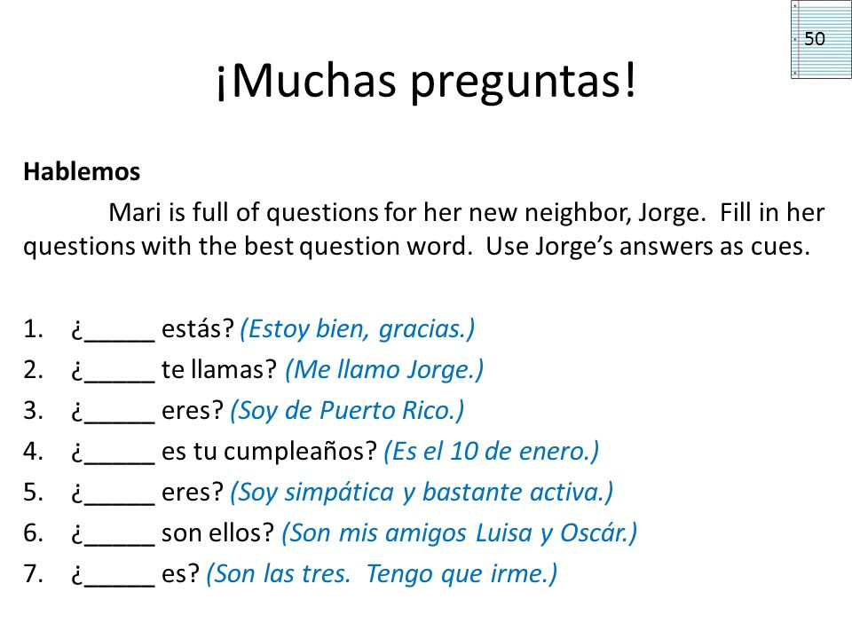 ¡Muchas preguntas! Hablemos Mari is full of questions for her new neighbor, Jorge. Fill in her questions with the best question word. Use Jorges answe