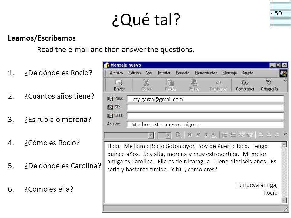 ¿Qué tal? Leamos/Escribamos Read the e-mail and then answer the questions. 1.¿De dónde es Rocío? 2.¿Cuántos años tiene? 3.¿Es rubia o morena? 4.¿Cómo