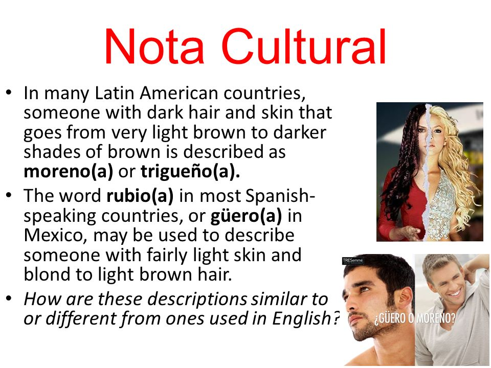 Nota Cultural In many Latin American countries, someone with dark hair and skin that goes from very light brown to darker shades of brown is described