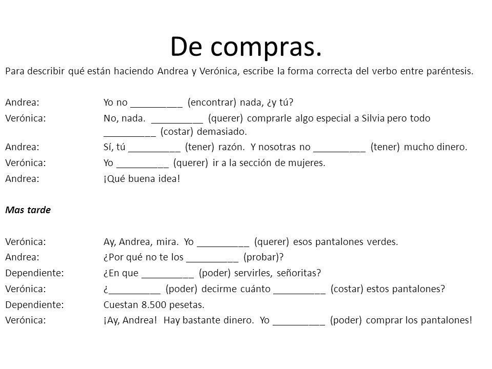 De compras. Para describir qué están haciendo Andrea y Verónica, escribe la forma correcta del verbo entre paréntesis. Andrea:Yo no __________ (encont