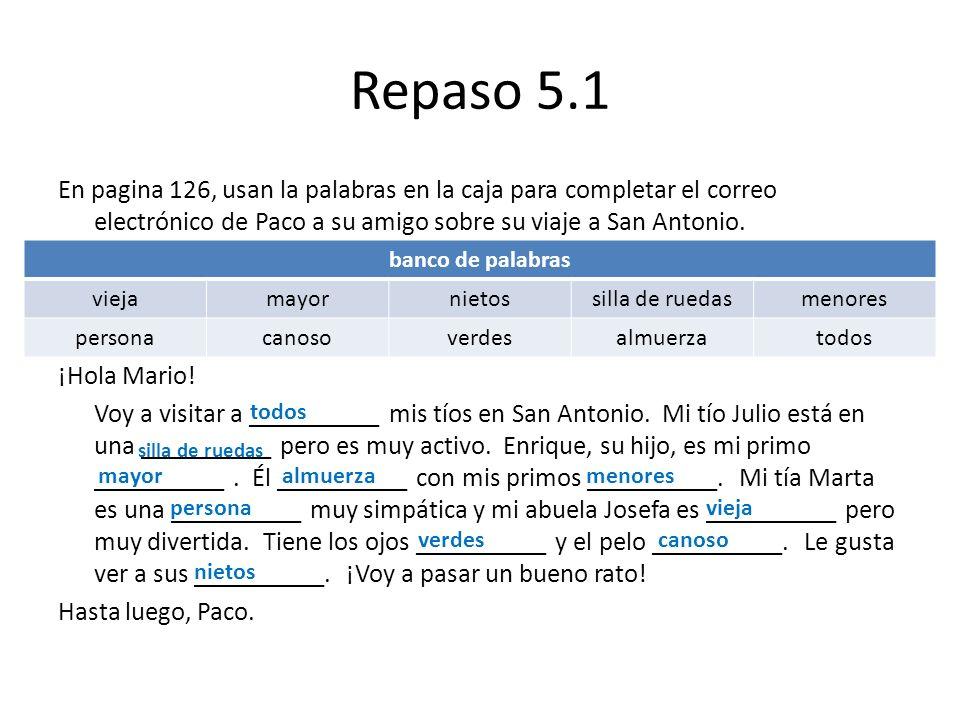 Repaso 5.1 En pagina 126, usan la palabras en la caja para completar el correo electrónico de Paco a su amigo sobre su viaje a San Antonio. ¡Hola Mari