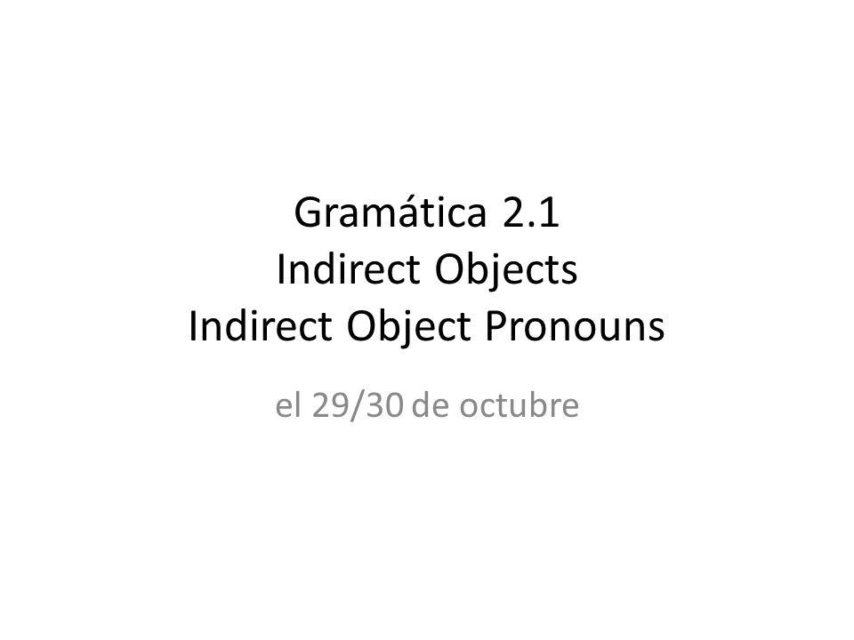 Gramática 2.1 Indirect Objects Indirect Object Pronouns el 29/30 de octubre