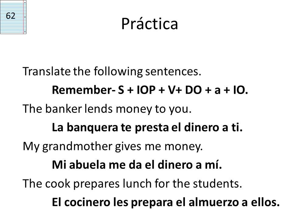 Práctica Translate the following sentences. Remember- S + IOP + V+ DO + a + IO. The banker lends money to you. La banquera te presta el dinero a ti. M