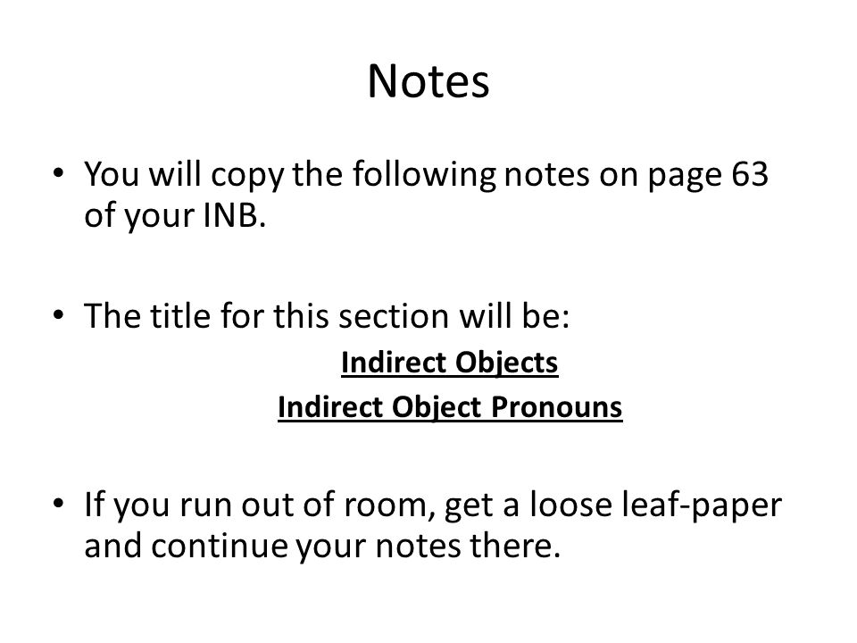 Notes You will copy the following notes on page 63 of your INB. The title for this section will be: Indirect Objects Indirect Object Pronouns If you r