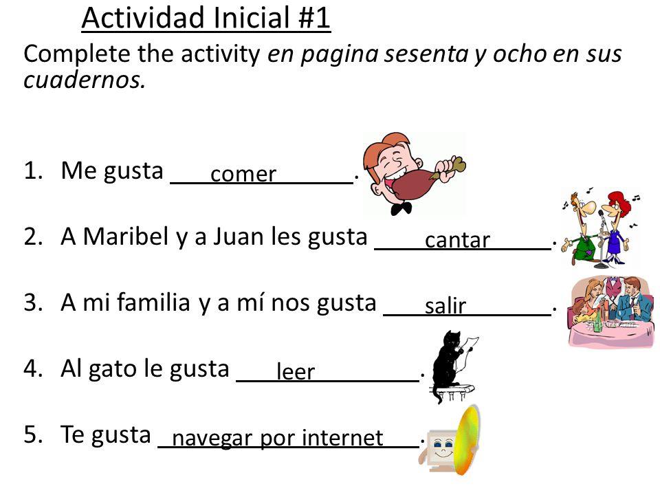Actividad Inicial #1 Complete the activity en pagina sesenta y ocho en sus cuadernos. 1.Me gusta. 2.A Maribel y a Juan les gusta. 3.A mi familia y a m