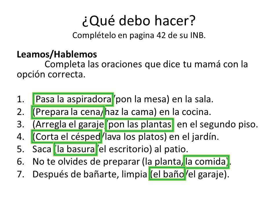 ¿Qué debo hacer? Complételo en pagina 42 de su INB. Leamos/Hablemos Completa las oraciones que dice tu mamá con la opción correcta. 1.(Pasa la aspirad