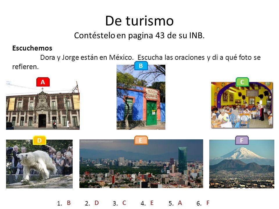 De turismo Contéstelo en pagina 43 de su INB. Escuchemos Dora y Jorge están en México. Escucha las oraciones y di a qué foto se refieren. A B C D E F