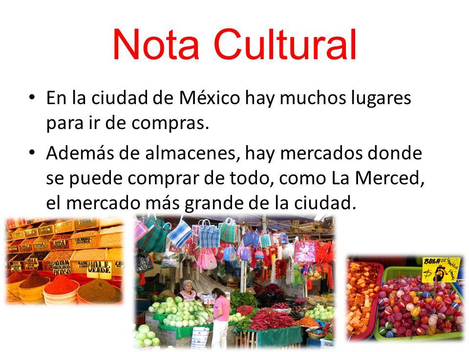 Nota Cultural En la ciudad de México hay muchos lugares para ir de compras. Además de almacenes, hay mercados donde se puede comprar de todo, como La