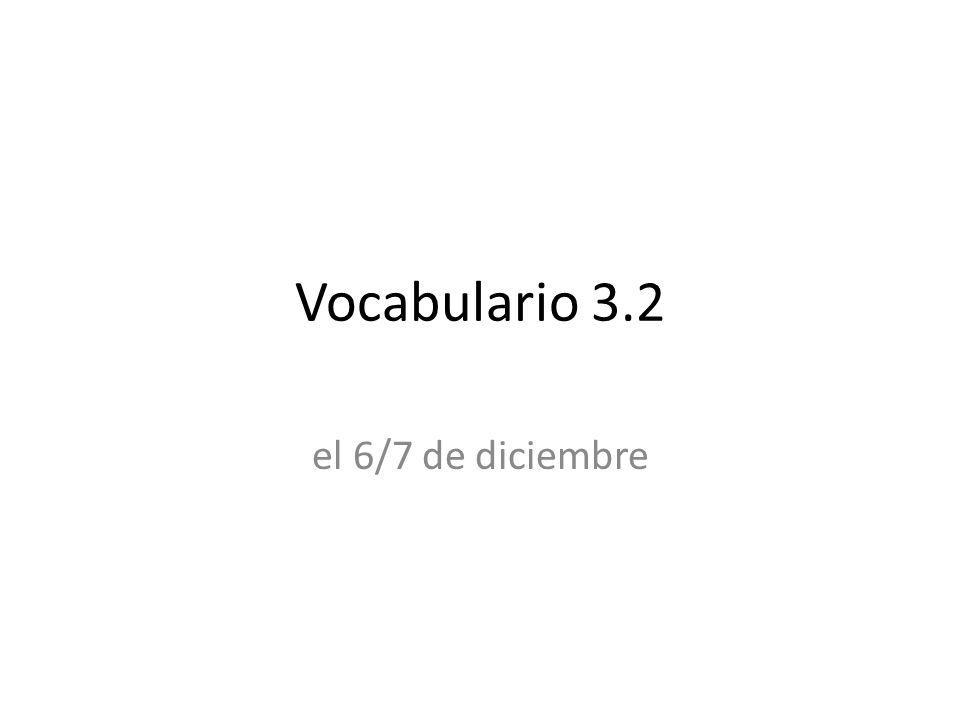Vocabulario 3.2 el 6/7 de diciembre