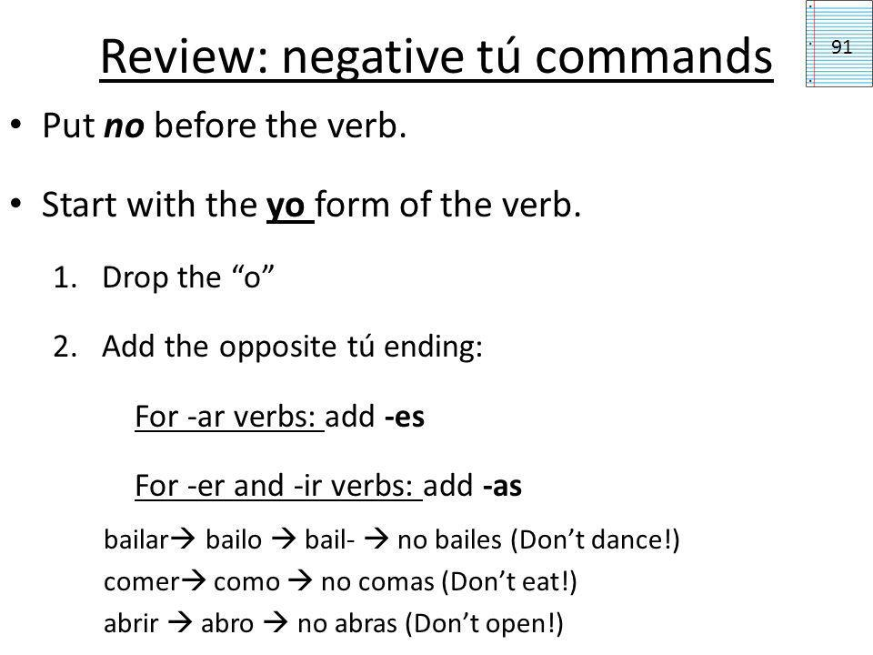 Review: Irregular affirmative tú commands 91 Venir ven (come) Decir di (say/tell) Salir sal (leave) Hacer haz (make) Tener ten (have) Ir ve (go) Poner pon (put) Ser sé (be) Yo, I got ten weapons.