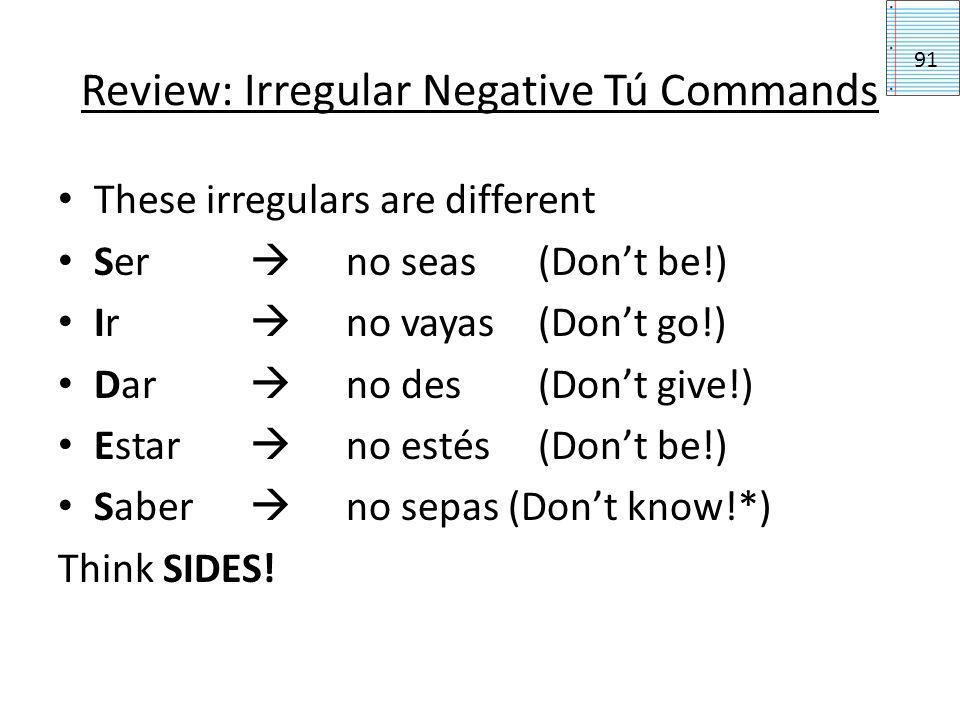 Review: negative tú commands Put no before the verb. Start with the yo form of the verb. 1.Drop the o 2.Add the opposite tú ending: For -ar verbs: add
