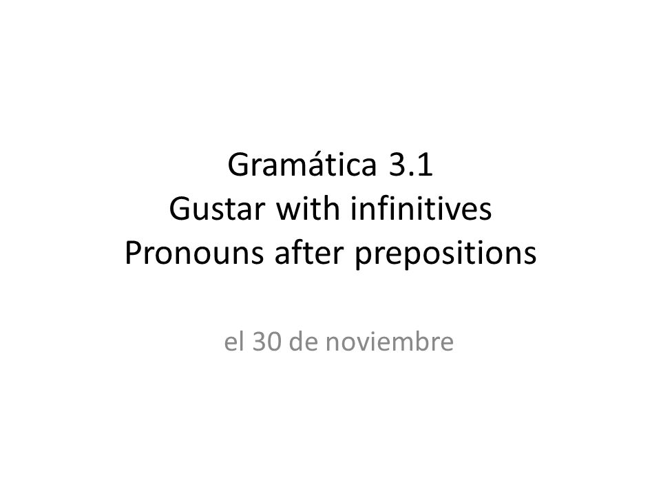 Gramática 3.1 Gustar with infinitives Pronouns after prepositions el 30 de noviembre